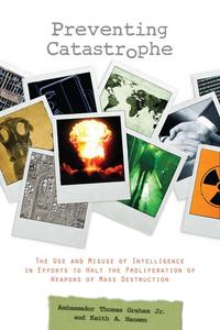 Preventing CatastropheThe Use and Misuse of Intelligence in Efforts to Halt the Proliferation of Weapons of Mass Destruction【電子書籍】[ Keith A. Hansen ]