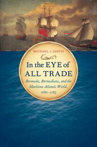 In the Eye of All TradeBermuda, Bermudians, and the Maritime Atlantic World, 1680-1783【電子書籍】[ Michael J. Jarvis ]