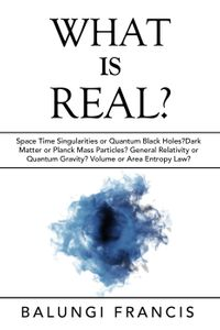 What is Real?:Space Time Singularities or Quantum Black Holes?Dark Matter or Planck Mass Particles? General Relativity or Quantum Gravity? Volume or Area Entropy Law?Beyond Einstein, #10【電子書籍】[ Balungi Francis ]