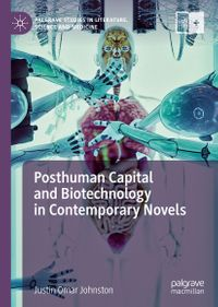 Posthuman Capital and Biotechnology in Contemporary Novels【電子書籍】[ Justin Omar Johnston ]