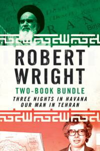 Robert Wright Two-Book BundleThree Nights in Havana and Our Man in Tehran【電子書籍】[ Robert Wright ]