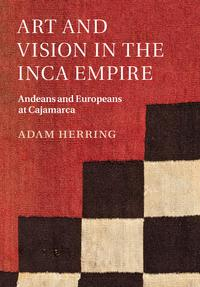 Art and Vision in the Inca EmpireAndeans and Europeans at Cajamarca【電子書籍】[ Adam Herring ]