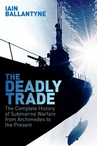 The Deadly TradeThe Complete History of Submarine Warfare From Archimedes to the Present【電子書籍】[ Iain Ballantyne ]