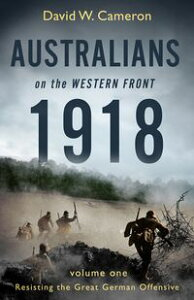 Australians on the Western Front 1918 Volume IResisting the Great German Offensive【電子書籍】[ David W. Cameron ]