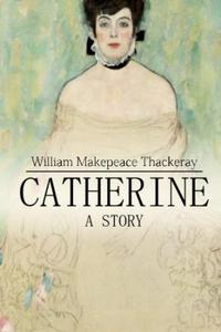 Catherine: A Story【電子書籍】[ William Makepeace Thackeray ]