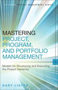 Mastering Project, Program, and Portfolio ManagementModels for Structuring and Executing the Project Hierarchy【電子書籍】[ Gary Lister ]