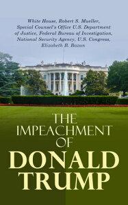 The Impeachment of Donald TrumpThe Trump Ukraine Impeachment Inquiry Report, The Mueller Report, Crucial Documents & Transcripts【電子書籍】[ Robert S. Mueller ]