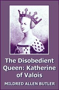 The Disobedient Queen: Katherine of Valois【電子書籍】[ Mildred Allen Butler ]