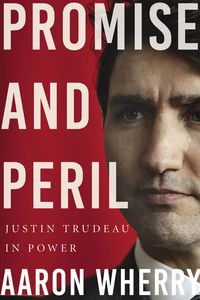 Promise and PerilJustin Trudeau in Power【電子書籍】[ Aaron Wherry ]