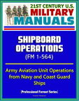 21st Century U.S. Military Manuals: Shipboard Operations (FM 1-564) - Army Aviation Unit Operations from Navy and Coast Guard Ships (Professional Format Series)【電子書籍】[ Progressive Management ]