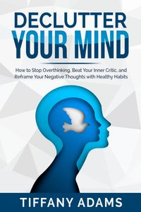 Declutter Your MindHow to Stop Overthinking, Beat Your Inner Critic, and Reframe Your Negative Thoughts with Healthy Habits【電子書籍】[ Tiffany Adams ]