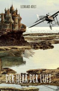 Der Herr der LuftFlieger- und Luftfahrergeschichten【電子書籍】[ Leonhard Adelt ]
