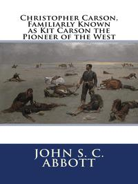 Christopher Carson, Familiarly Known as Kit Carson the Pioneer of the West【電子書籍】[ by John S. C. Abbott ]