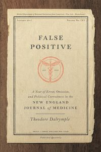 False PositiveA Year of Error, Omission, and Political Correctness in the New England Journal of Medicine【電子書籍】[ Theodore Dalrymple ]