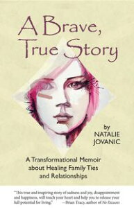 A Brave, True StoryA Transformational Memoir about Healing Family Ties and Relationships【電子書籍】[ Natalie Jovanic ]