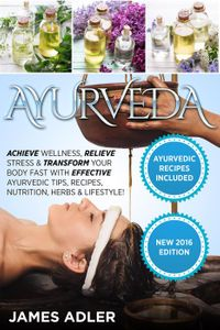 Ayurveda: Achieve Wellness, Relieve Stress & Transform Your Body Fast with Effective Ayurvedic Tips, Recipes, Nutrition, Herbs & Lifestyle!Ayurveda, Health, Healing, #1【電子書籍】[ James Adler ]