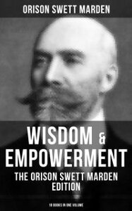 Wisdom & Empowerment: The Orison Swett Marden Edition (18 Books in One Volume)How to Get What You Want, An Iron Will, Be Good to Yourself, Every Man A King, Keeping Fit…【電子書籍】[ Orison Swett Marden ]