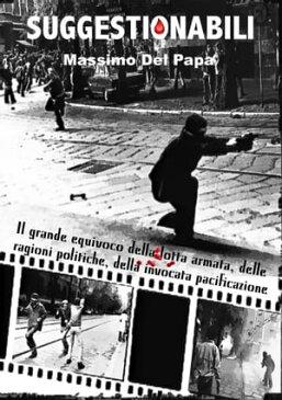 SUGGESTIONABILI: Il grande equivoco della lotta armata, delle ragioni politiche, della invocata pacificazione【電子書籍】[ Massimo Del Papa ]