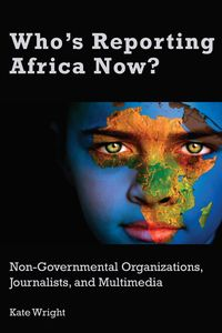 Who's Reporting Africa Now?Non-Governmental Organizations, Journalists, and Multimedia【電子書籍】[ Kate Wright ]