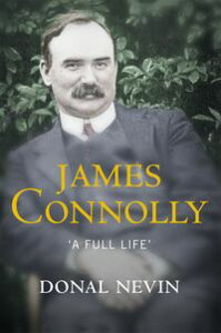 James Connolly, A Full LifeA Biography of Ireland's Renowned Trade Unionist and Leader of the 1916 Easter Rising【電子書籍】[ Donal Nevin ]