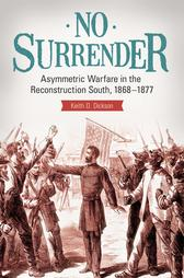 No Surrender: Asymmetric Warfare in the Reconstruction South, 1868?1877【電子書籍】[ Keith D. Dickson ]