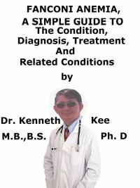 Fanconi Anemia, A Simple Guide To The Condition, Diagnosis, Treatment And Related Conditions【電子書籍】[ Kenneth Kee ]