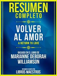 Resumen Completo: Volver Al Amor (A Return To Love)Basado En El Libro De Marianne Deborah Williamson【電子書籍】[ Libros Maestros ]