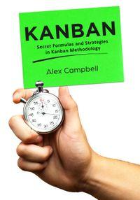 Kanban: Secret Formulas and Strategies in Kanban MethodologyKanban Books, #2【電子書籍】[ Alex Campbell ]