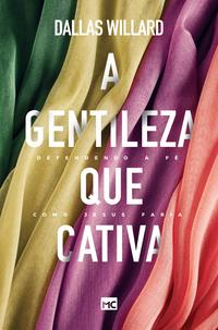A gentileza que cativaDefendendo a f? como Jesus faria【電子書籍】[ Dallas Willard ]