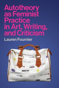 Autotheory as Feminist Practice in Art, Writing, and Criticism【電子書籍】[ Lauren Fournier ]