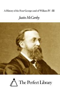 A History of the Four Georges and of William IV - III【電子書籍】[ Justin McCarthy ]