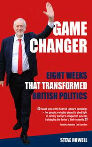 GAME CHANGER Eight Weeks That Transformed British PoliticsInside Corbyn's Election Machine【電子書籍】[ Steve Howell ]