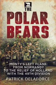 The Polar BearsMonty's Left Flank: from Normandy to the Relief of Holland with the 49th Division【電子書籍】[ Patrick Delaforce ]
