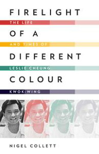 Firelight of a Different Colour: The Life and Times of Leslie Cheung Kwok-wing【電子書籍】[ Nigel Collett ]