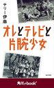 オレとテレビと片腕少女 (角川ebook nf)【電子書籍】[ テリー 伊藤 ]