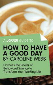 A Joosr Guide to... How to Have a Good Day by Caroline Webb: Harness the Power of Behavioral Science to Transform Your Working Life【電子書籍】[ Joosr ]