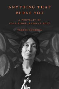 Anything That Burns YouA Portrait of Lola Ridge, Radical Poet【電子書籍】[ Terese Svoboda ]