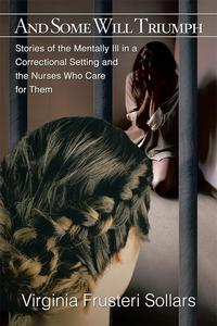 And Some Will TriumphStories of the Mentally Ill in a Correctional Setting and the Nurses Who Care for Them【電子書籍】[ Virginia Frusteri Sollars ]