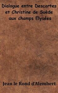 Dialogue entre Descartes et Christine de Su?de aux Champs ?lys?es【電子書籍】[ Jean le Rond d'Alembert ]