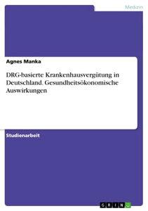 DRG-basierte Krankenhausverg?tung in Deutschland. Gesundheits?konomische Auswirkungen【電子書籍】[ Agnes Manka ]