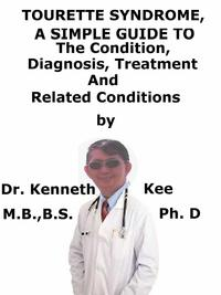 Tourette Syndrome, A Simple Guide To The Condition, Diagnosis, Treatment And Related Conditions【電子書籍】[ Kenneth Kee ]