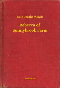 Rebecca of Sunnybrook Farm【電子書籍】[ Kate Douglas Wiggin ]