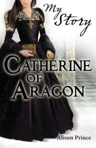 My Story: Catherine of Aragon【電子書籍】[ Alison Prince ]