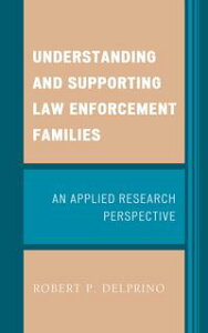 Understanding and Supporting Law Enforcement FamiliesAn Applied Research Perspective【電子書籍】[ Robert P. Delprino ]