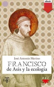 Francisco de As?s y la ecolog?a【電子書籍】[ Jos? Antonio Merino Abad ]
