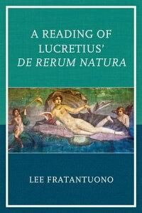 A Reading of Lucretius' De Rerum Natura【電子書籍】[ Lee Fratantuono ]