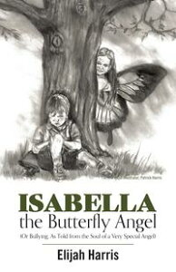 Isabella the Butterfly Angel(Or Bullying, As Told from the Soul of a Very Special Angel)【電子書籍】[ Elijah Harris ]