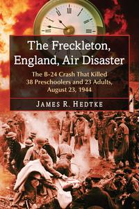 The Freckleton, England, Air DisasterThe B-24 Crash That Killed 38 Preschoolers and 23 Adults, August 23, 1944【電子書籍】[ James R. Hedtke ]