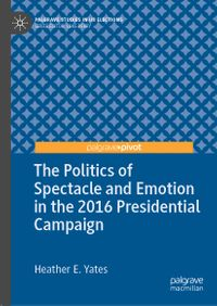 The Politics of Spectacle and Emotion in the 2016 Presidential Campaign【電子書籍】[ Heather E. Yates ]