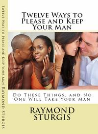 Twelve Ways to Please and Keep Your Man ( Do These Things, and No One Will Take Your Man )【電子書籍】[ Raymond Sturgis ]